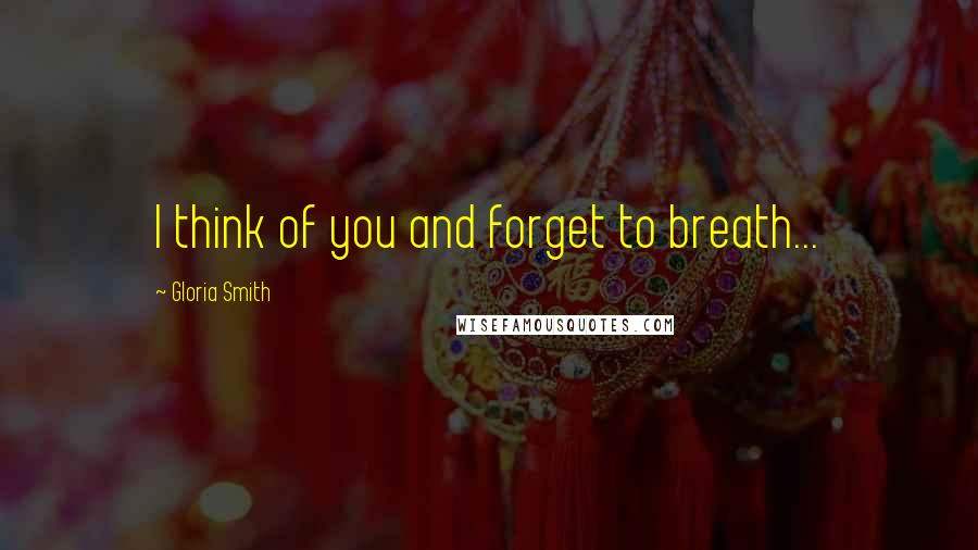 Gloria Smith quotes: I think of you and forget to breath...