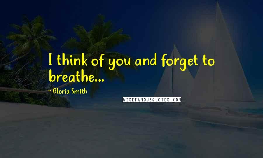 Gloria Smith quotes: I think of you and forget to breathe...