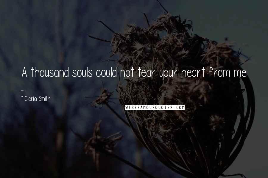 Gloria Smith quotes: A thousand souls could not tear your heart from me ...
