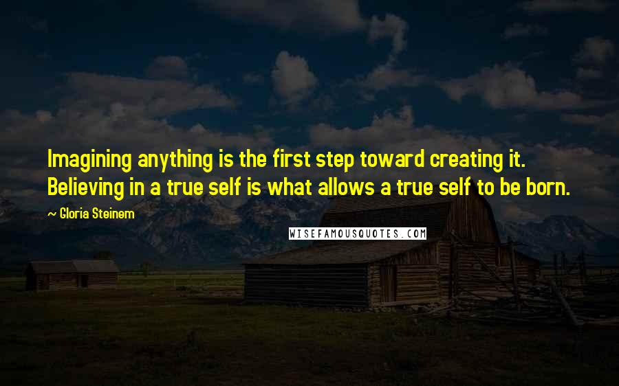 Gloria Steinem quotes: Imagining anything is the first step toward creating it. Believing in a true self is what allows a true self to be born.