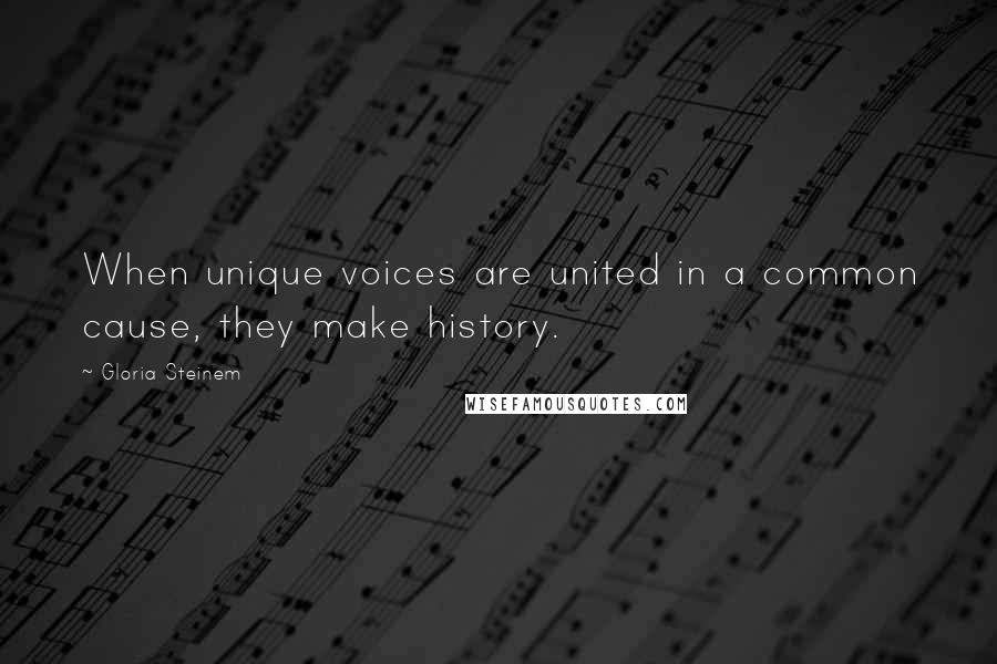 Gloria Steinem quotes: When unique voices are united in a common cause, they make history.