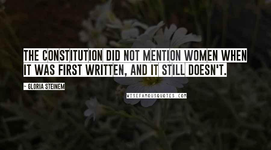 Gloria Steinem quotes: The Constitution did not mention women when it was first written, and it still doesn't.
