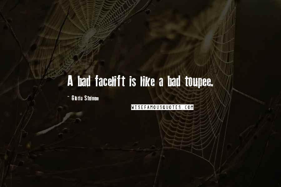 Gloria Steinem quotes: A bad facelift is like a bad toupee.