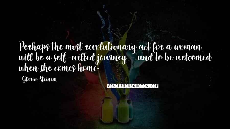 Gloria Steinem quotes: Perhaps the most revolutionary act for a woman will be a self-willed journey - and to be welcomed when she comes home.
