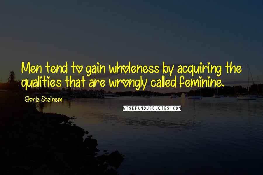 Gloria Steinem quotes: Men tend to gain wholeness by acquiring the qualities that are wrongly called feminine.