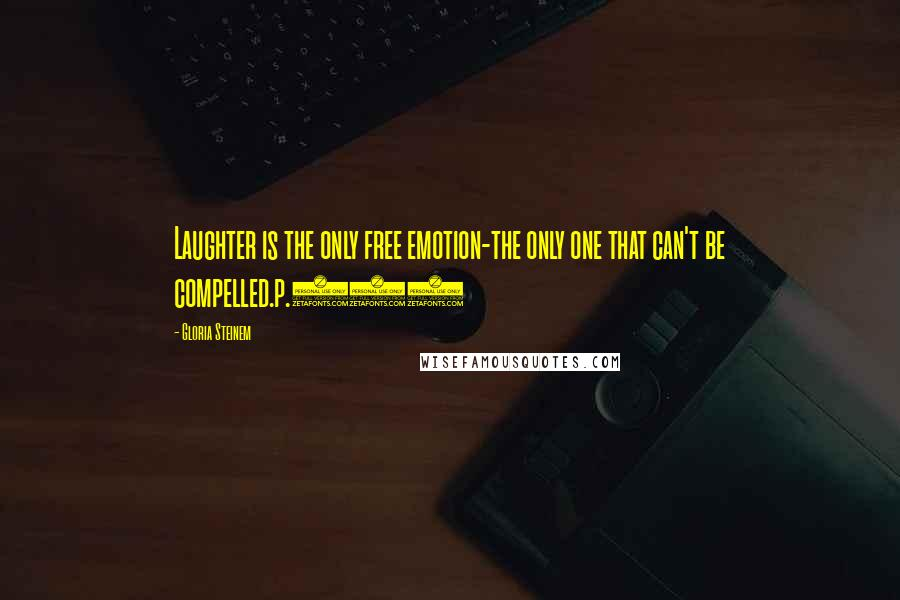 Gloria Steinem quotes: Laughter is the only free emotion-the only one that can't be compelled.p.181