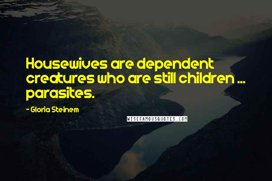 Gloria Steinem quotes: Housewives are dependent creatures who are still children ... parasites.