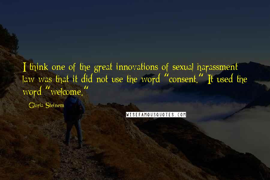 """Gloria Steinem quotes: I think one of the great innovations of sexual harassment law was that it did not use the word """"consent."""" It used the word """"welcome."""""""