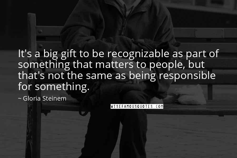Gloria Steinem quotes: It's a big gift to be recognizable as part of something that matters to people, but that's not the same as being responsible for something.
