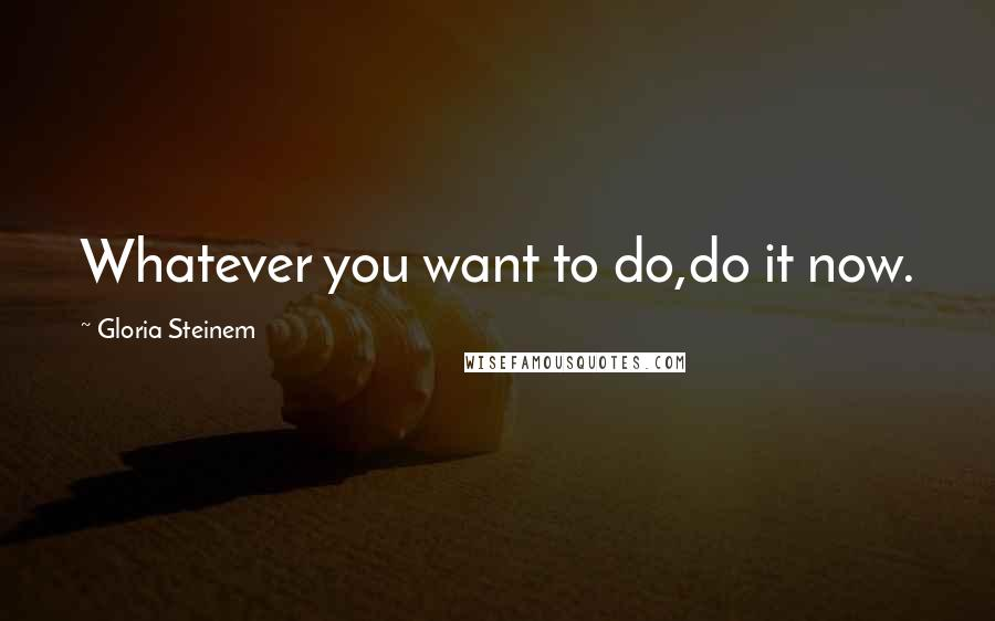 Gloria Steinem quotes: Whatever you want to do,do it now.