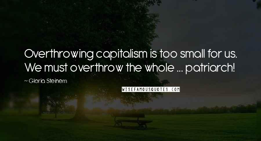 Gloria Steinem quotes: Overthrowing capitalism is too small for us. We must overthrow the whole ... patriarch!