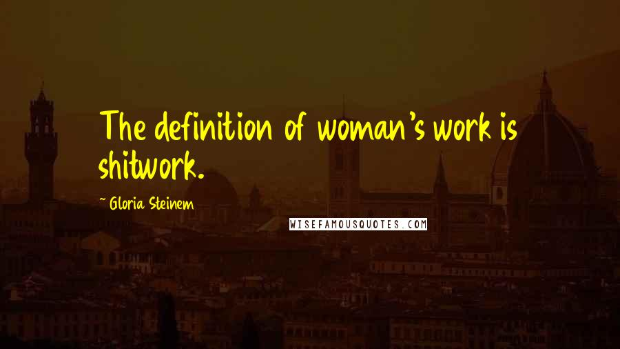 Gloria Steinem quotes: The definition of woman's work is shitwork.