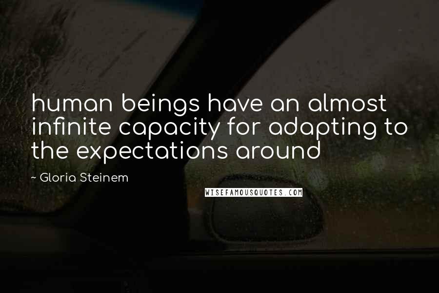 Gloria Steinem quotes: human beings have an almost infinite capacity for adapting to the expectations around