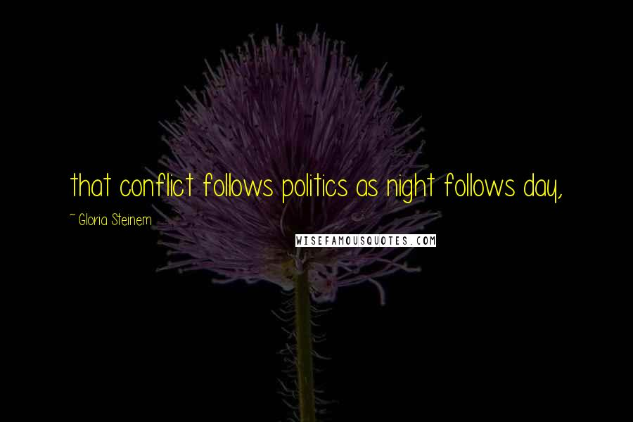 Gloria Steinem quotes: that conflict follows politics as night follows day,