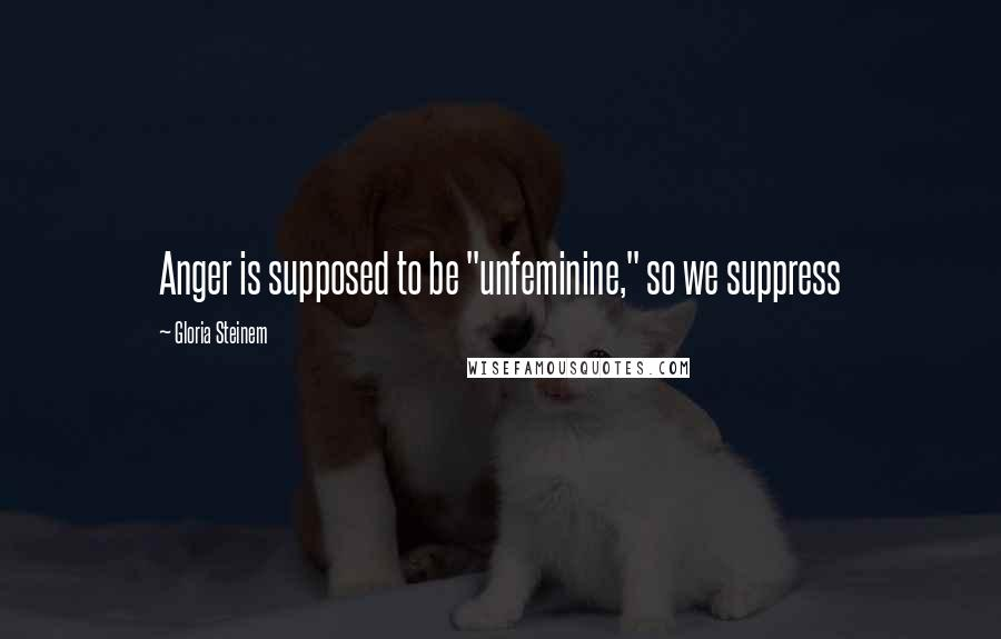 """Gloria Steinem quotes: Anger is supposed to be """"unfeminine,"""" so we suppress"""