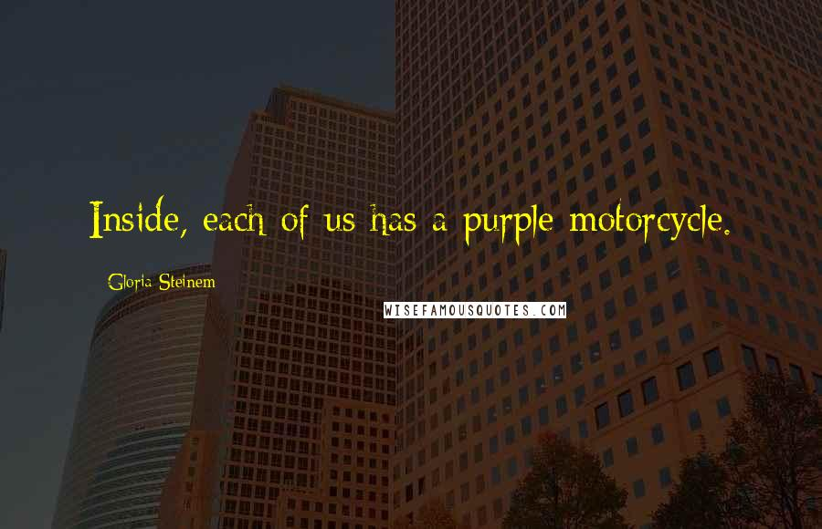 Gloria Steinem quotes: Inside, each of us has a purple motorcycle.