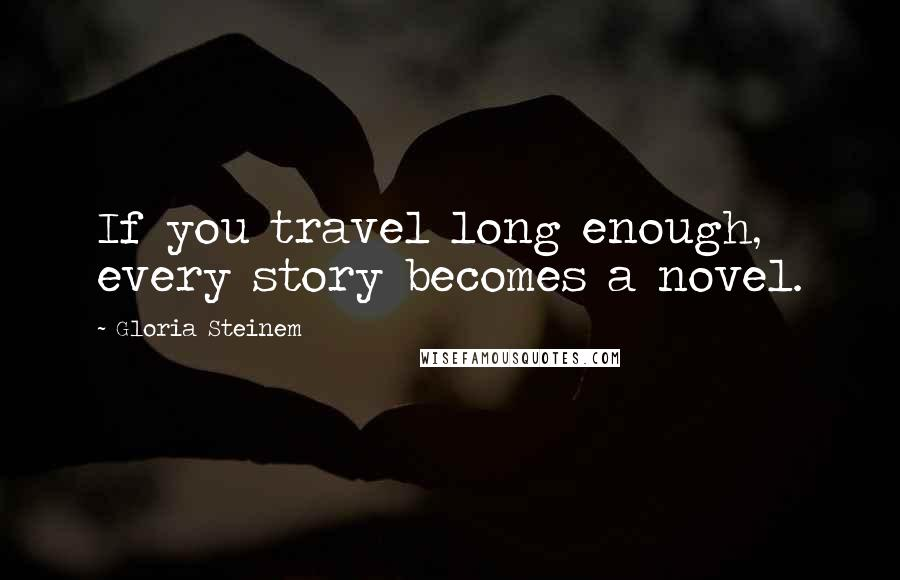 Gloria Steinem quotes: If you travel long enough, every story becomes a novel.