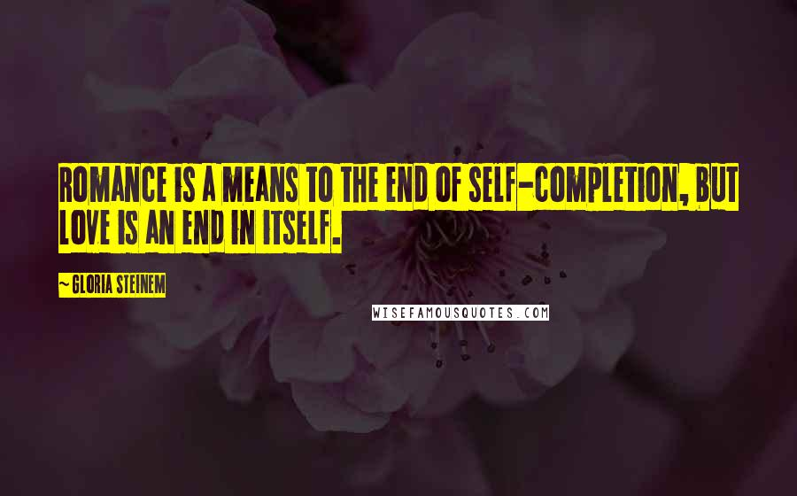 Gloria Steinem quotes: Romance is a means to the end of self-completion, but love is an end in itself.