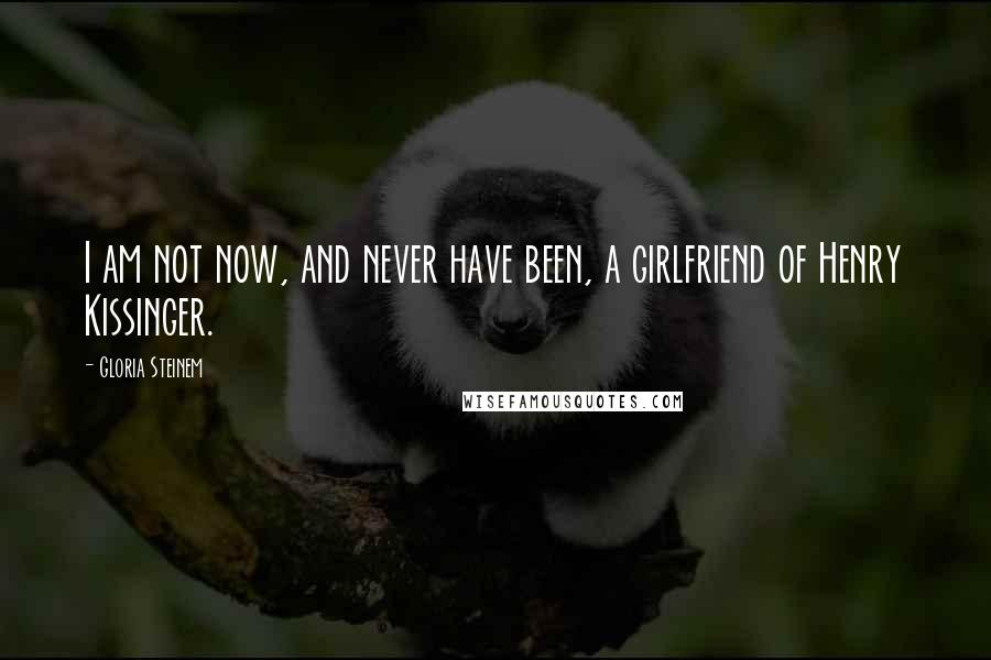 Gloria Steinem quotes: I am not now, and never have been, a girlfriend of Henry Kissinger.