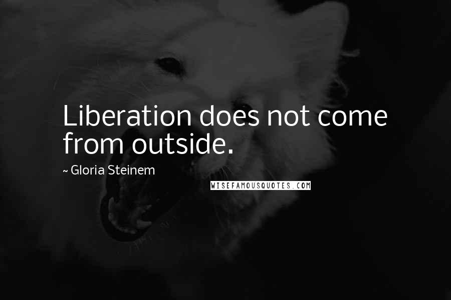Gloria Steinem quotes: Liberation does not come from outside.
