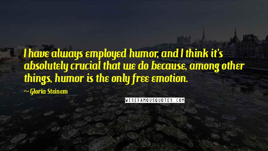 Gloria Steinem quotes: I have always employed humor, and I think it's absolutely crucial that we do because, among other things, humor is the only free emotion.