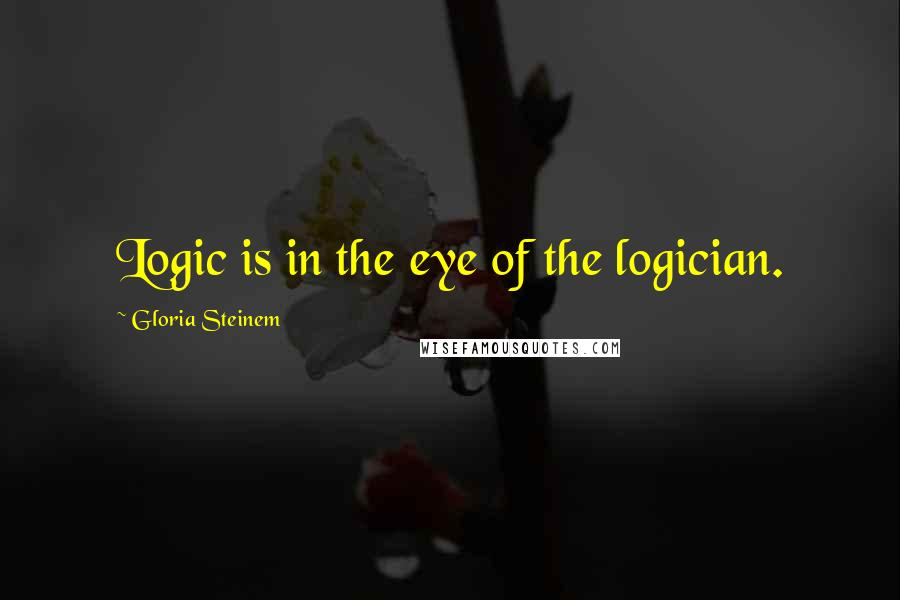 Gloria Steinem quotes: Logic is in the eye of the logician.