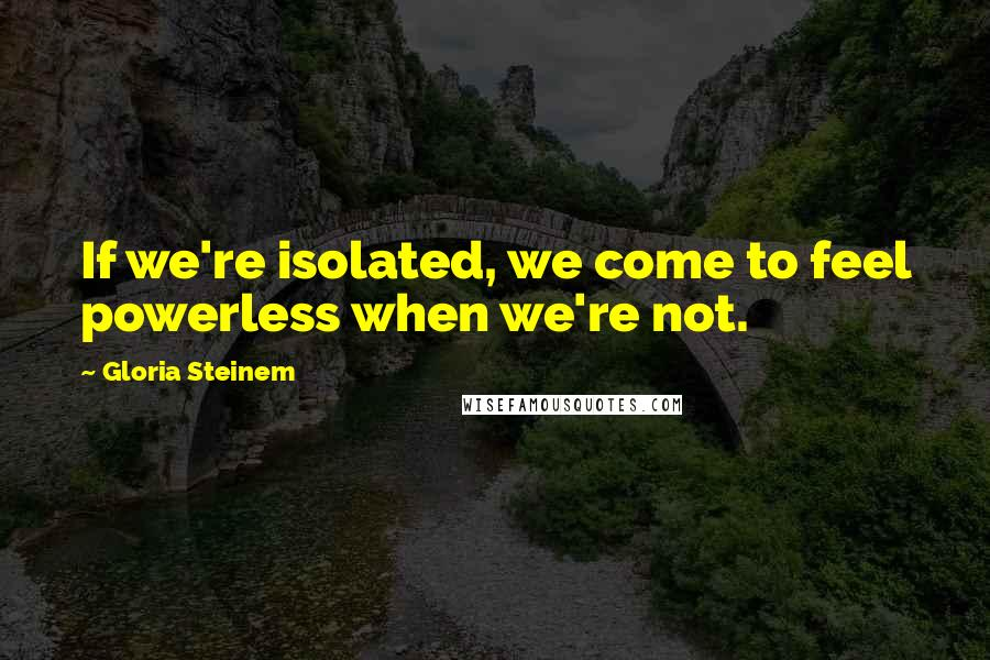 Gloria Steinem quotes: If we're isolated, we come to feel powerless when we're not.