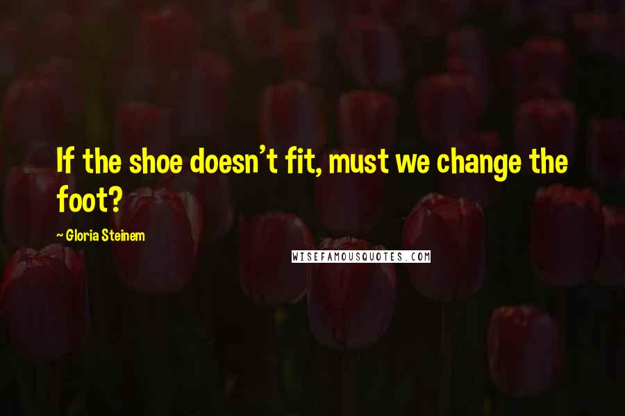 Gloria Steinem quotes: If the shoe doesn't fit, must we change the foot?