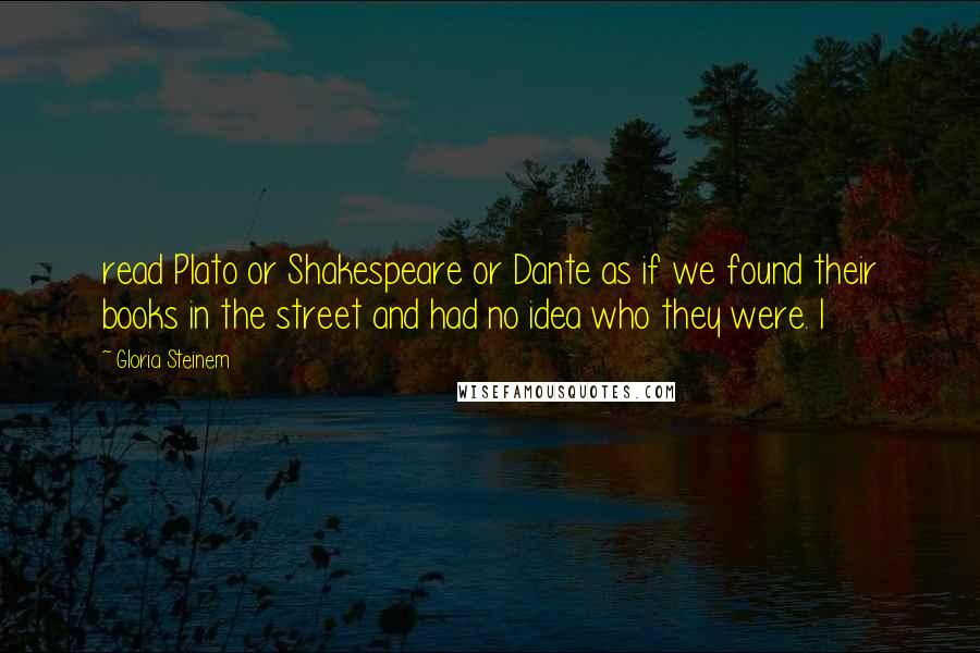 Gloria Steinem quotes: read Plato or Shakespeare or Dante as if we found their books in the street and had no idea who they were. I