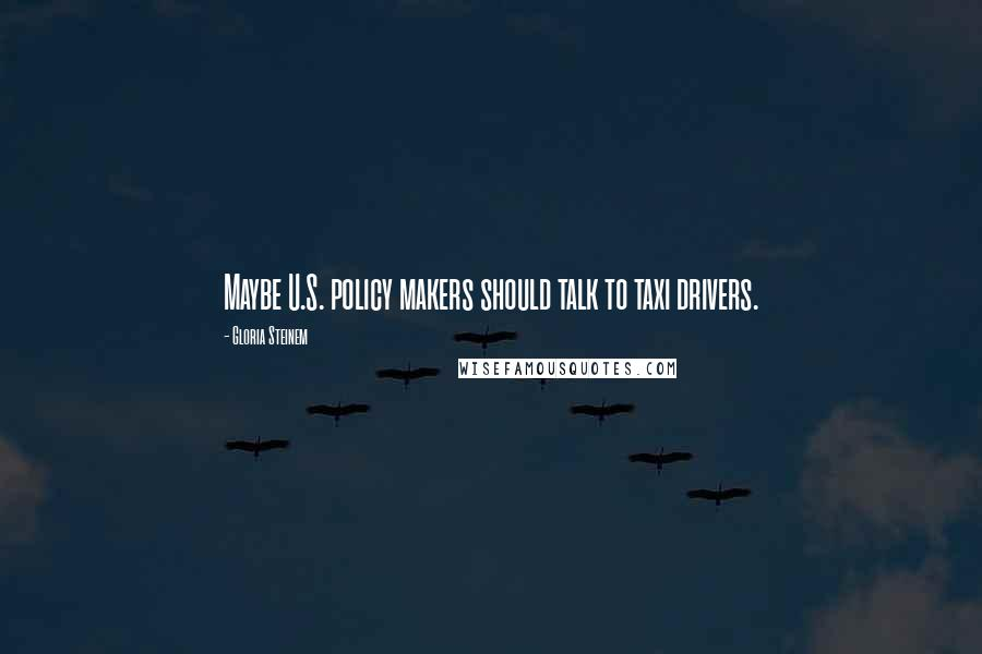 Gloria Steinem quotes: Maybe U.S. policy makers should talk to taxi drivers.