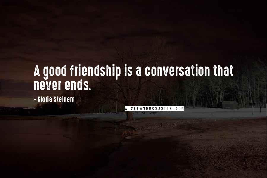 Gloria Steinem quotes: A good friendship is a conversation that never ends.