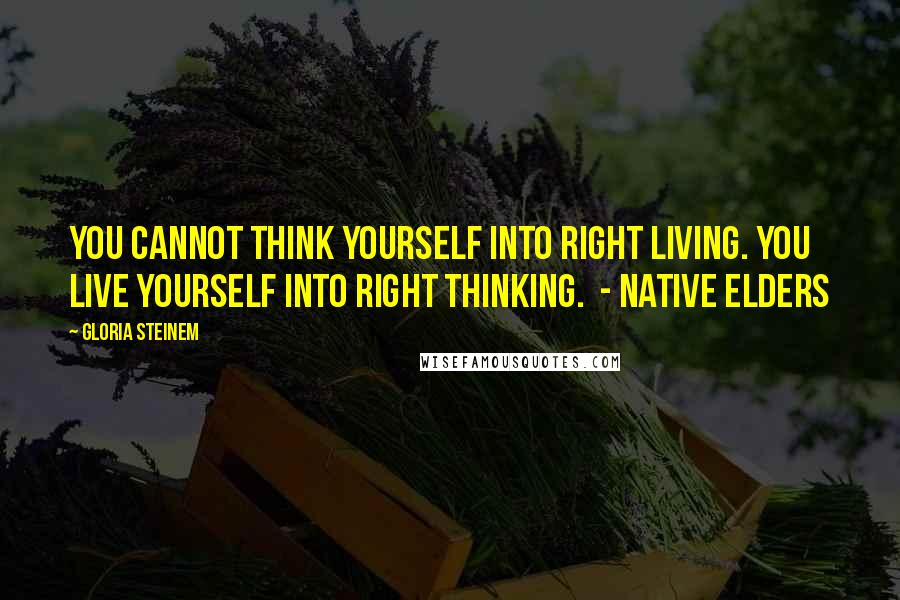 Gloria Steinem quotes: YOU CANNOT THINK YOURSELF INTO RIGHT LIVING. YOU LIVE YOURSELF INTO RIGHT THINKING. - Native Elders