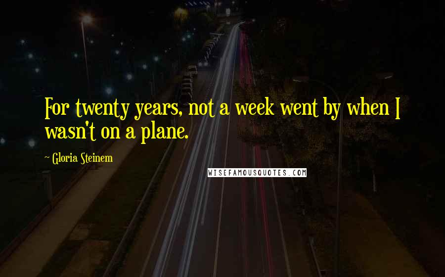 Gloria Steinem quotes: For twenty years, not a week went by when I wasn't on a plane.