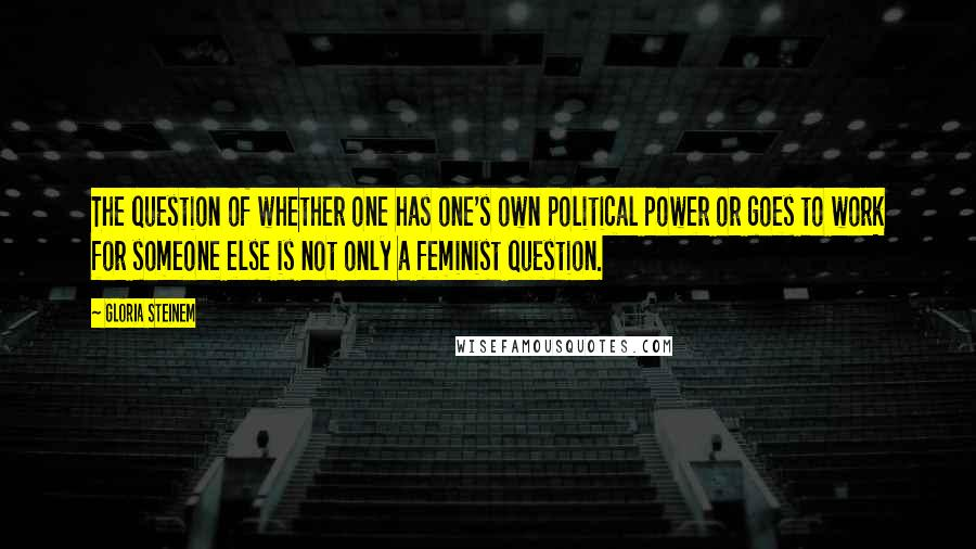 Gloria Steinem quotes: The question of whether one has one's own political power or goes to work for someone else is not only a feminist question.