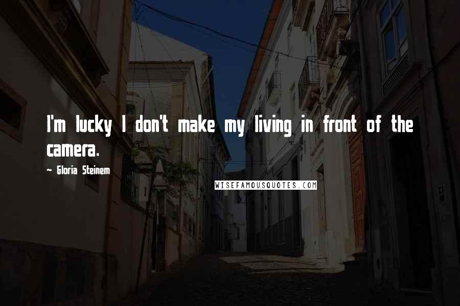 Gloria Steinem quotes: I'm lucky I don't make my living in front of the camera.