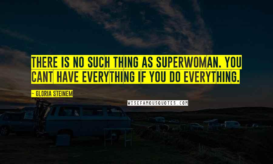 Gloria Steinem quotes: There is no such thing as Superwoman. You cant have everything if you do everything.