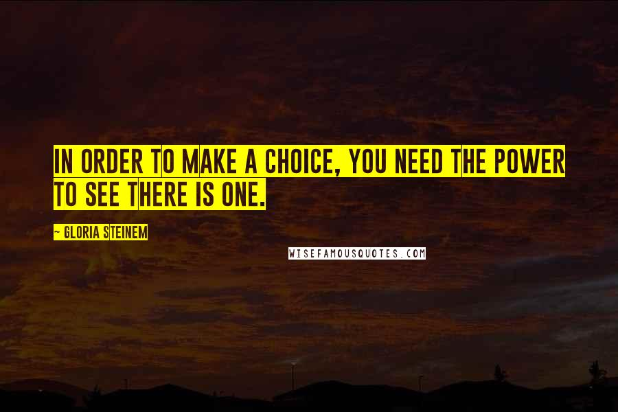 Gloria Steinem quotes: In order to make a choice, you need the power to see there is one.