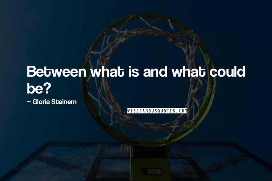 Gloria Steinem quotes: Between what is and what could be?