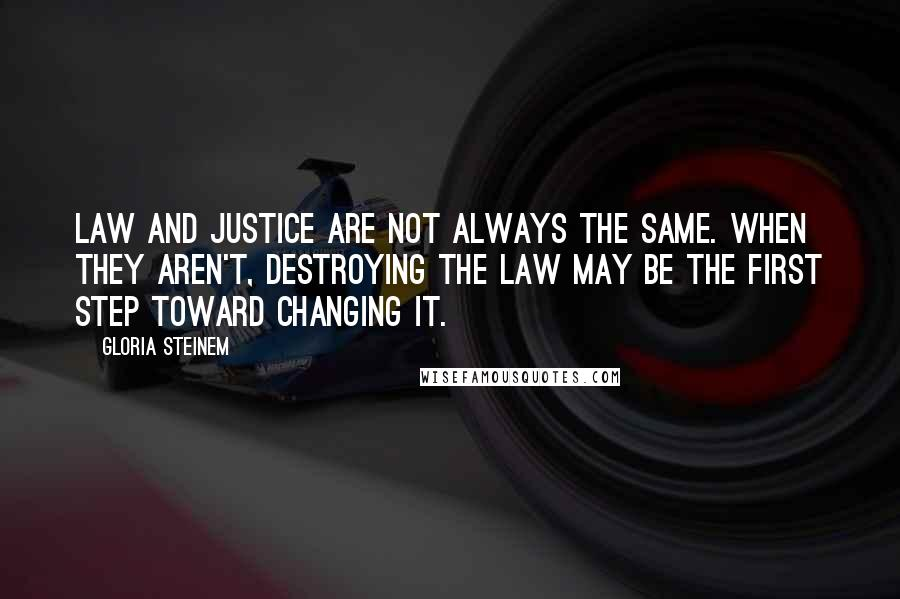 Gloria Steinem quotes: Law and justice are not always the same. When they aren't, destroying the law may be the first step toward changing it.