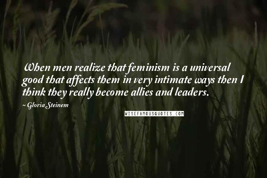 Gloria Steinem quotes: When men realize that feminism is a universal good that affects them in very intimate ways then I think they really become allies and leaders.