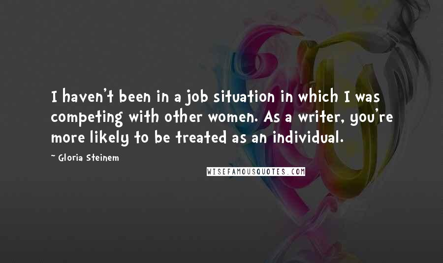 Gloria Steinem quotes: I haven't been in a job situation in which I was competing with other women. As a writer, you're more likely to be treated as an individual.