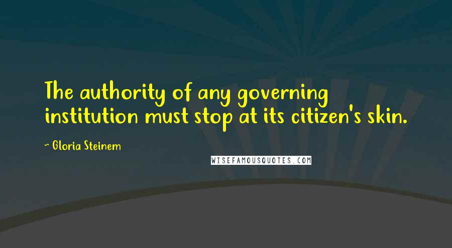 Gloria Steinem quotes: The authority of any governing institution must stop at its citizen's skin.