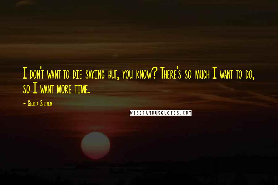 Gloria Steinem quotes: I don't want to die saying but, you know? There's so much I want to do, so I want more time.