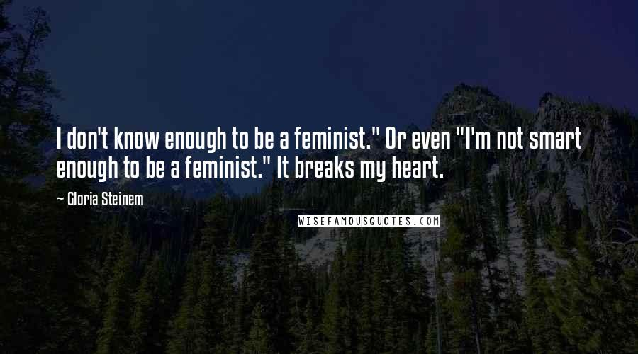 """Gloria Steinem quotes: I don't know enough to be a feminist."""" Or even """"I'm not smart enough to be a feminist."""" It breaks my heart."""