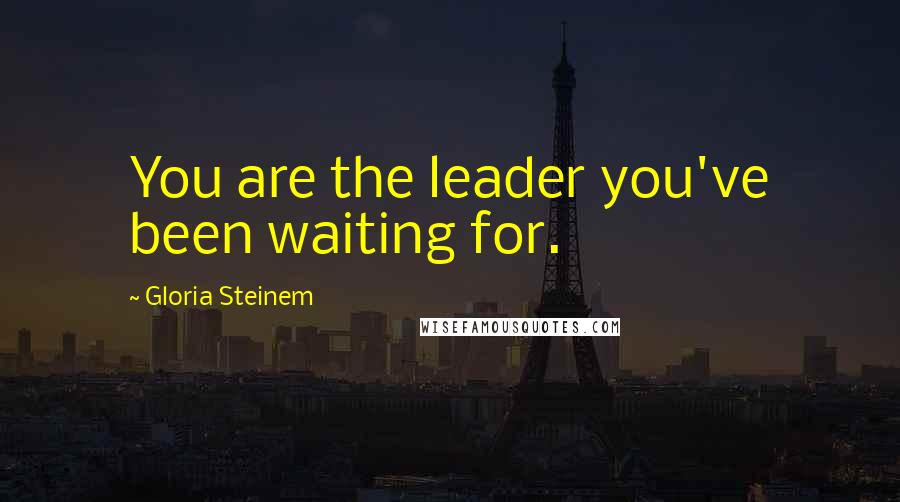 Gloria Steinem quotes: You are the leader you've been waiting for.
