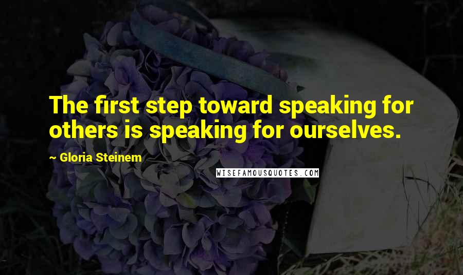 Gloria Steinem quotes: The first step toward speaking for others is speaking for ourselves.