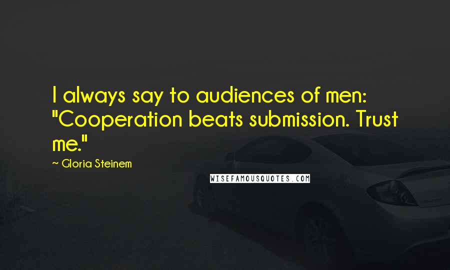 """Gloria Steinem quotes: I always say to audiences of men: """"Cooperation beats submission. Trust me."""""""