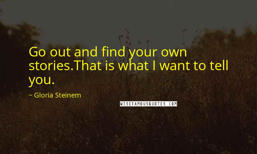 Gloria Steinem quotes: Go out and find your own stories.That is what I want to tell you.