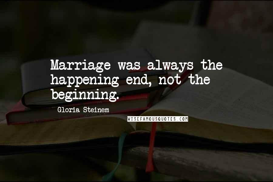 Gloria Steinem quotes: Marriage was always the happening end, not the beginning.