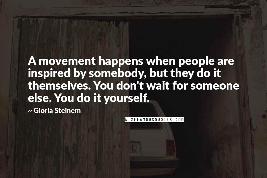 Gloria Steinem quotes: A movement happens when people are inspired by somebody, but they do it themselves. You don't wait for someone else. You do it yourself.